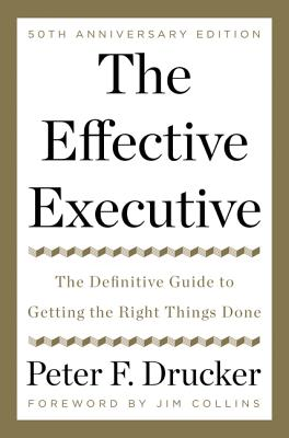 The Effective Executive: The Definitive Guide to Getting the Right Things Done - Drucker, Peter F, and Collins, Jim (Foreword by)