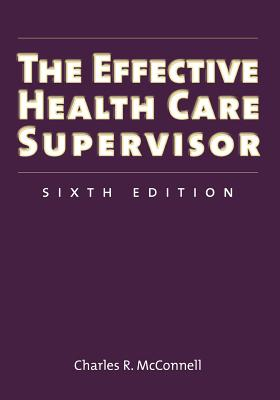 The Effective Health Care Supervisor - McConnell, Charles R, MBA, CM