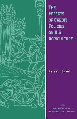 The Effects of Credit Policies on U.S. Agriculture - Barry, Peter J