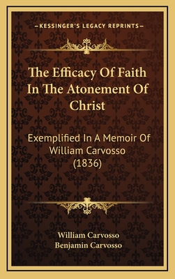 The Efficacy of Faith in the Atonement of Christ: Exemplified in a Memoir of William Carvosso (1836) - Carvosso, William, and Carvosso, Benjamin (Editor)