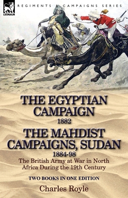 The Egyptian Campaign, 1882 & the Mahdist Campaigns, Sudan 1884-98 Two Books in One Edition: The British Army at War in North Africa During the 19th C - Royle, Charles