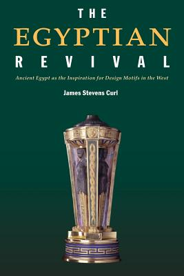 The Egyptian Revival: Ancient Egypt as the Inspiration for Design Motifs in the West - Curl, James Stevens