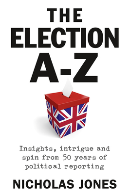 The Election A-Z: Insights, intrigue and spin from 50 years of political reporting - Jones, Nicholas
