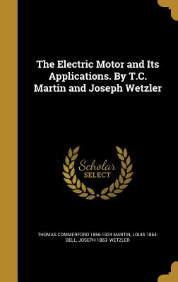 The Electric Motor and Its Applications. by T.C. Martin and Joseph Wetzler - Martin, Thomas Commerford 1856-1924, and Bell, Louis 1864-, and Wetzler, Joseph 1863-