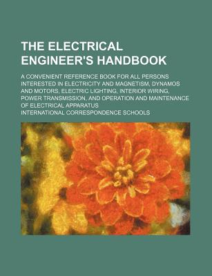 The Electrical Engineer's Handbook: A Convenient Reference Book for All Persons Interested in Electricity and Magnetism, Dynamos and Motors, Electric Lighting, Interior Wiring, Power Transmission, and Operation and Maintenance of Electrical Apparatus - Schools, International Correspondence