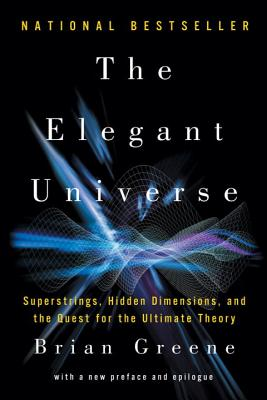 The Elegant Universe: Superstrings, Hidden Dimensions, and the Quest for the Ultimate Theory - Greene, Brian