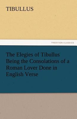 The Elegies of Tibullus Being the Consolations of a Roman Lover Done in English Verse - Tibullus