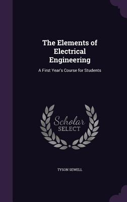 The Elements of Electrical Engineering: A First Year's Course for Students - Sewell, Tyson