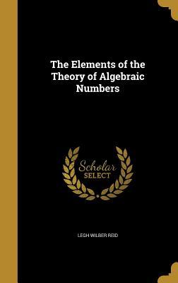 The Elements of the Theory of Algebraic Numbers - Reid, Legh Wilber, Professor