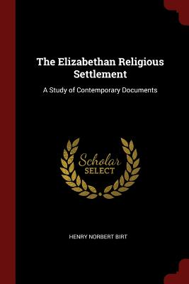 The Elizabethan Religious Settlement: A Study of Contemporary Documents - Birt, Henry Norbert