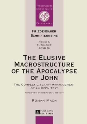 The Elusive Macrostructure of the Apocalypse of John: The Complex Literary Arrangement of an Open Text - Mach, Roman