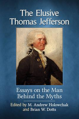 The Elusive Thomas Jefferson: Essays on the Man Behind the Myths - Holowchak, M Andrew (Editor), and Dotts, Brian W (Editor)