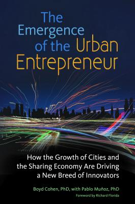 The Emergence of the Urban Entrepreneur: How the Growth of Cities and the Sharing Economy Are Driving a New Breed of Innovators - Cohen, Boyd, and Munoz, Pablo, and Florida, Richard, PhD (Foreword by)
