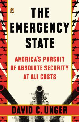 The Emergency State: America's Pursuit of Absolute Security at All Costs - Unger, David C
