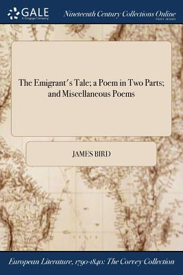 The Emigrant's Tale; A Poem in Two Parts; And Miscellaneous Poems - Bird, James, MD