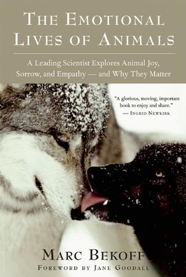The Emotional Lives of Animals: A Leading Scientist Explores Animal Joy, Sorrow, and Empathy A and Why They Matter - Bekoff, Marc, PhD, PH D, and Goodall, Jane, Dr., Ph.D. (Foreword by)