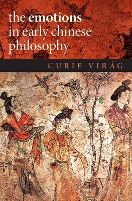 The Emotions in Early Chinese Philosophy - Virag, Curie