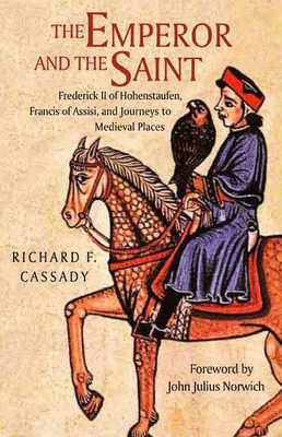 The Emperor and the Saint: Frederick II of Hofenstaufen, Francis of Assisi and Journeys to Medieval Places - Cassady, Richard F., and Norwich, John Julius (Foreword by)