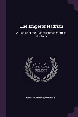 The Emperor Hadrian: A Picture of the Graeco-Roman World in His Time - Gregorovius, Ferdinand