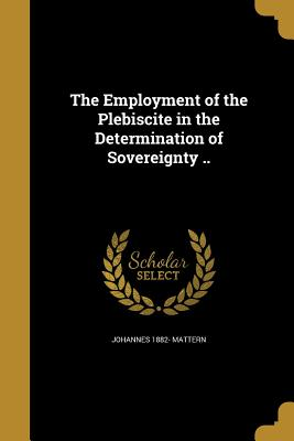 The Employment of the Plebiscite in the Determination of Sovereignty .. - Mattern, Johannes 1882-