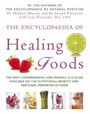 The Encyclopaedia Of Healing Foods - Murray, Michael, Dr., and Pizzorno, Joseph E., Dr., and Pizzorno, Lara U.
