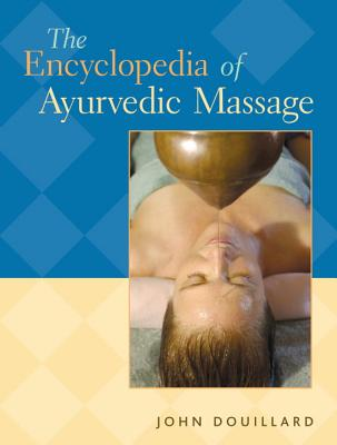 The Encyclopedia of Ayurvedic Massage - Douillard, John, Dr., Ph.D.
