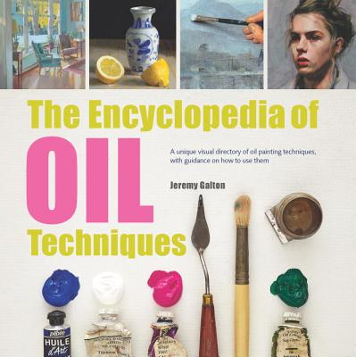 The Encyclopedia of Oil Techniques: A Unique Visual Directory of Oil Painting Techniques, with Guidance on How to Use Them - Galton, Jeremy