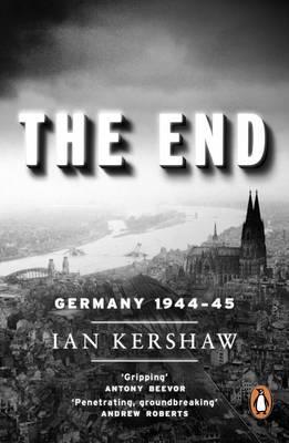 The End: Germany, 1944-45 - Kershaw, Ian