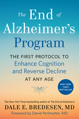 The End of Alzheimer's Program: The First Protocol to Enhance Cognition and Reverse Decline at Any Age - Bredesen, Dale, and Perlmutter, David (Foreword by)