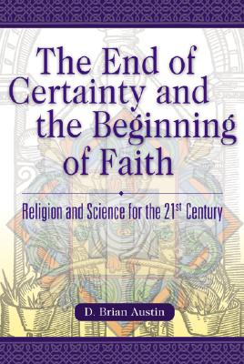 The End of Certainty and the Beginning of Faith: Religion and Science for the 21st Century - Austin, D Brian