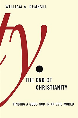 The End of Christianity: Finding a Good God in an Evil World - Dembski, William A