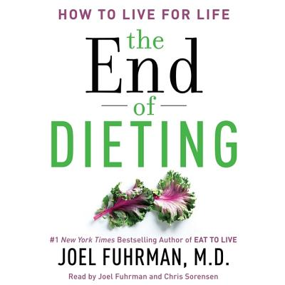 The End of Dieting: How to Live for Life - Fuhrman, Joel, MD (Read by), and Sorensen, Chris (Read by)