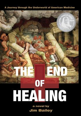 The End of Healing: A Journey Through the Underworld of American Medicine - Bailey, Jim, Dr.