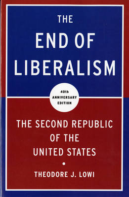 The End of Liberalism: The Second Republic of the United States - Lowi, Theodore J
