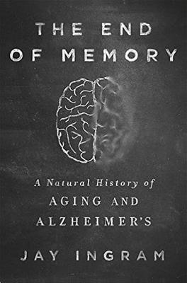 The End of Memory: The A Natural History of Alzheimer's and Aging - Ingram, Jay