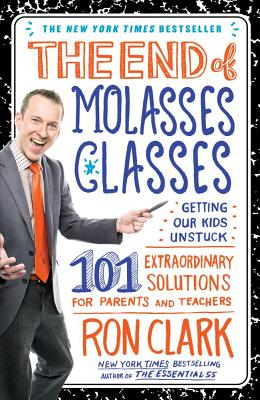 The End of Molasses Classes: Getting Our Kids Unstuck: 101 Extraordinary Solutions for Parents and Teachers - Clark, Ron, Dr.