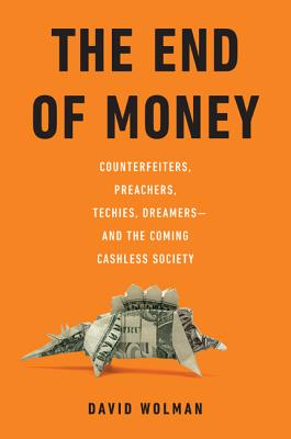 The End of Money: Counterfeiters, Preachers, Techies, Dreamers - And the Coming Cashless Society - Wolman, David