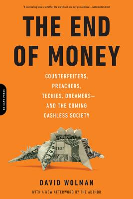 The End of Money: Counterfeiters, Preachers, Techies, Dreamers--And the Coming Cashless Society - Wolman, David