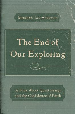 The End of Our Exploring: A Book about Questioning and the Confidence of Faith - Anderson, Matthew Lee