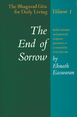 The End of Sorrow: The Bhagavad Gita for Daily Living, Volume 1 - Easwaran, Eknath