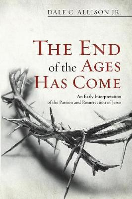 The End of the Ages Has Come: An Early Interpretation of the Passion and Resurrection of Jesus - Allison, Dale C, Jr.