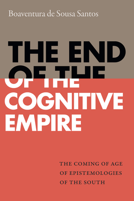 The End of the Cognitive Empire: The Coming of Age of Epistemologies of the South - de Sousa Santos, Boaventura