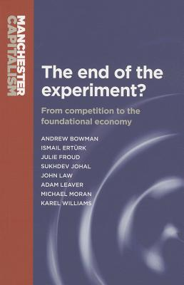 The End of the Experiment?: From Competition to the Foundational Economy - Bowman, Andrew, and Froud, Julie, and Johal, Sukhdev