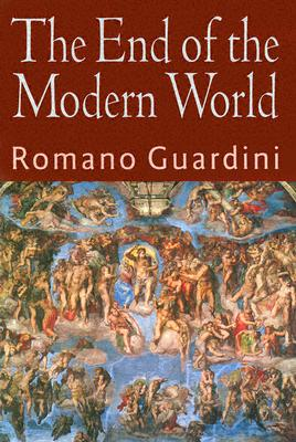 The End of the Modern World - Guardini, Romano, and Neuhaus, Richard John, Father (Foreword by), and Wilhelmsen, Frederick D (Introduction by)