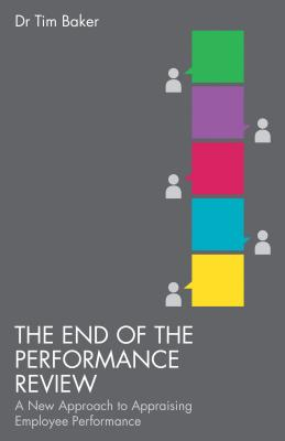 The End of the Performance Review: A New Approach to Appraising Employee Performance - Baker, T.