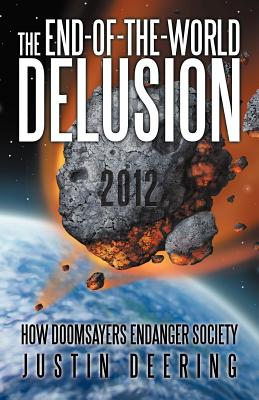 The End-Of-The-World Delusion: How Doomsayers Endanger Society - Deering, Justin