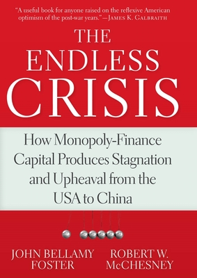 The Endless Crisis: How Monopoly-Finance Capital Produces Stagnation and Upheaval from the USA to China - Bellamy Foster, John, and McChesney, Robert W