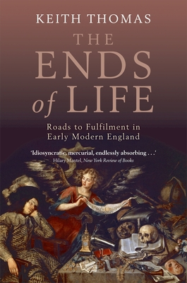 The Ends of Life: Roads to Fulfillment in Early Modern England - Thomas, Keith, Dr.