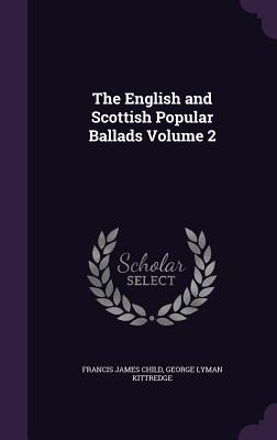 The English and Scottish Popular Ballads Volume 2 - Child, Francis James, and Kittredge, George Lyman