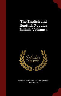 The English and Scottish Popular Ballads Volume 4 - Child, Francis James, and Kittredge, George Lyman
